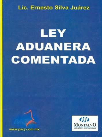 Ley Aduanera Comentada: JUAREZ, ERNESTO SILVA