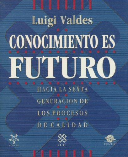 Conocimiento Es Futuro - Hacia La Sexta Generacion De Los Procesos De Calidad: Luigi Valdes