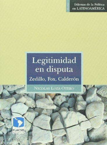 Legitimidad en disputa. Zedillo, Fox, Calderon (Spanish Edition): Nicolas Loza Otero