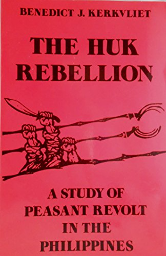 The Huk Rebellion A Study of Peasant: Benedict J. Kerkvliet