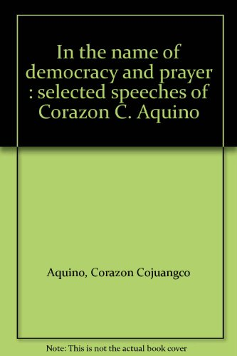 In the name of democracy and prayer : selected speeches of Corazon C. Aquino: Aquino, Corazon ...
