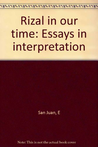 Rizal in Our Time: Essays in Interpretation: San Juan, Epifanio