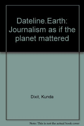 DATELINE EARTH: Journalism As If the Planet: Dixit, Kunda