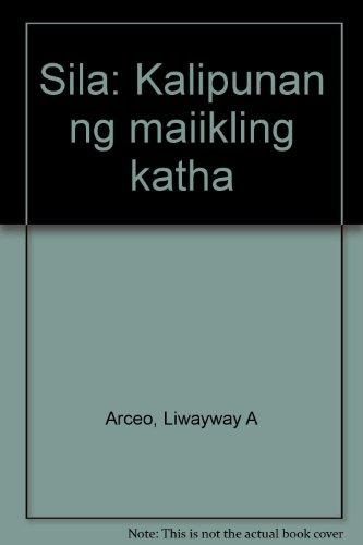 Sila: Kalipunan ng maiikling katha (Tagalog Edition): Arceo, Liwayway A