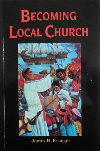 Becoming Local Church: Historical, Theological, and Missiological: James H. Kroeger