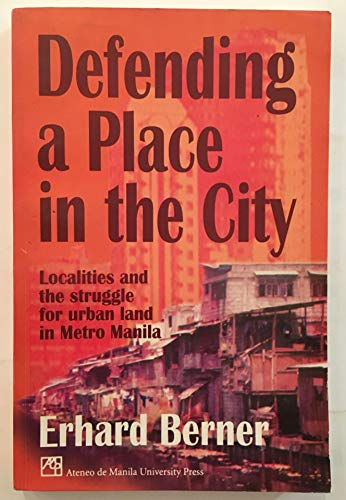 Defending a Place in the City: Localities and the Struggle for Urban Land in Metro Manila: Berner, ...