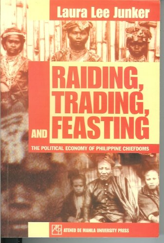 Raiding, Trading, and Feasting (The Political Economy Of Philippine Chiefdoms): Laura Lee Junker