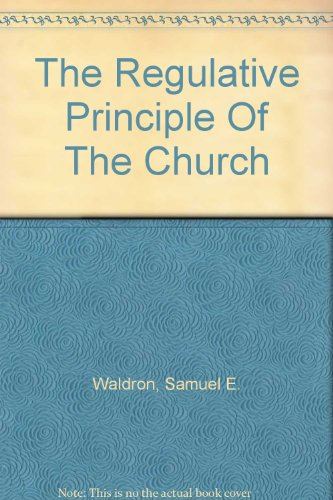 The Regulative Principle of the Church (9717020000) by Waldron, Samuel E.