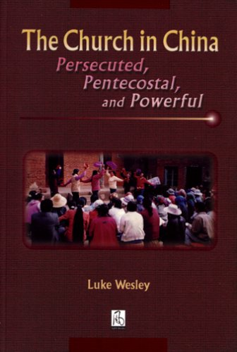 The Church in China: Persecuted, Pentecostal, and Powerful: Wesley, Luke