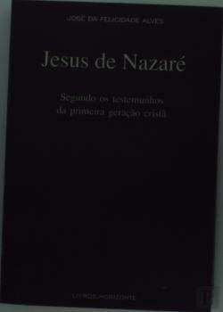 JESUS DE NAZARÉ: Segundo os testemunhos da: ALVES, José da