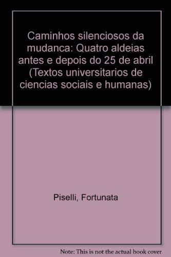 Caminhos Silenciosos Da Mudanca: Quatro Aldeias Antes E Depois Do 25 De Abril: Piselli, Fortunata;...