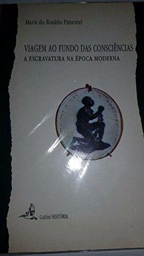VIAGEM AO FUNDO DAS CONSCIENCIAS. A ESCRAVATURA NA EPOCA MODERNA - PIMENTEL, M. DO R.