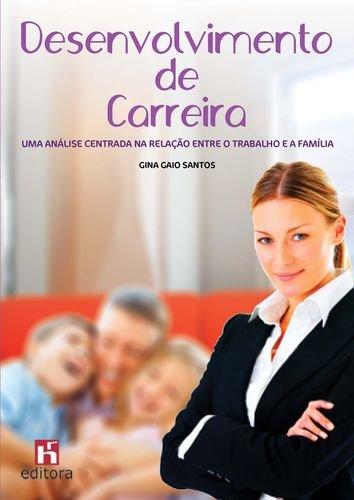 Desenvolvimento de Carreira: Uma Análise Centrada na Relação entre o Trabalho e a Família - Gaio Santos, Gina