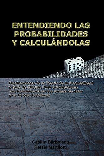 9789731991061: ENTENDIENDO LAS PROBABILIDADES Y CALCULÁNDOLAS: Fundamentos de la Teoría de la Probabilidad y Guía de Cálculo Para Principiantes, con Aplicaciones en ... Azar y en la Vida Cotidiana (Spanish Edition)
