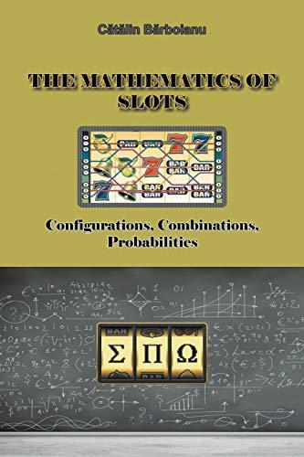 The Mathematics of Slots: Configurations, Combinations, Probabilities: Barboianu, Catalin