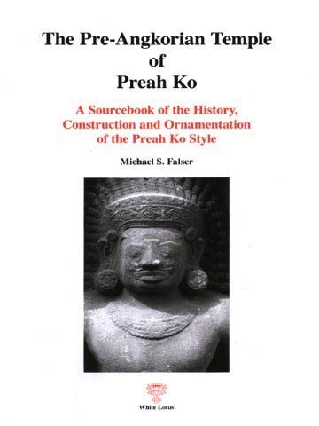 The Pre-Angkorian Temple of Preah Ko: A Sourcebook of the History, Construction and Ornamentation ...
