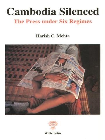 Cambodia Silenced. the Press under Six Regimes: Mehita, Harish C.