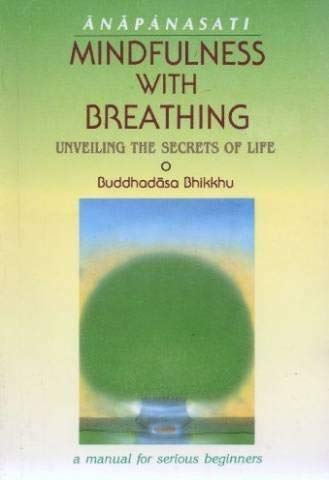 MINDFULNESS WITH BREATHING (Anapanasati) Unveiling the Secrets of Life: A Manual for Serious ...
