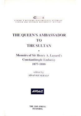 The Queen's Ambassador to the Sultan: Memoirs of Sir Henry A. Layard's Constantinople Embassy 187...