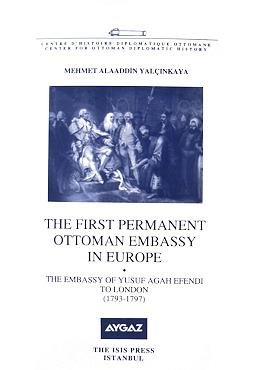 9789754284027: The First Permanent Ottoman Embassy in Europe the Embassy of Yusuf Agah Efendi to London (1793-1797)