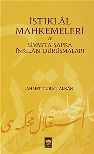 Istiklal Mahkemeleri ve Sivas'ta Sapka Inkilabi Durusmalari: Ahmet Turan Alkan