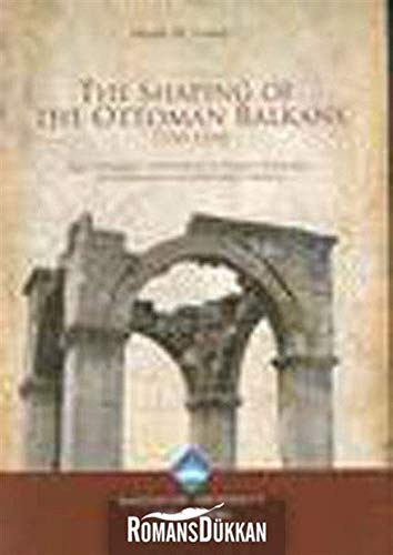 The shaping of the Ottoman Balkans, 1350 - 1500. The conquest, settlement & infrastructural devel...