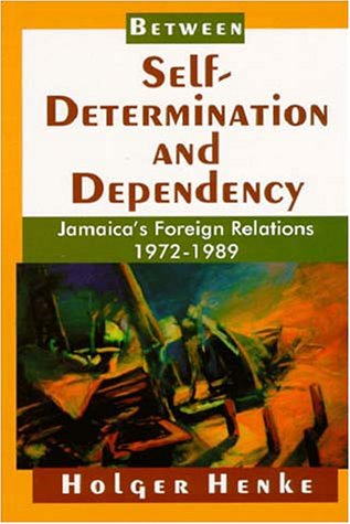 Between Self Determination and Dependency: Jamaica's Foreign Relations, 1972-1989 (Paperback):...