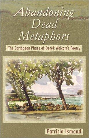 Abandoning Dead Metaphors The Caribbean Phase of Derek Walcotts Poetry: Patricia Ismond
