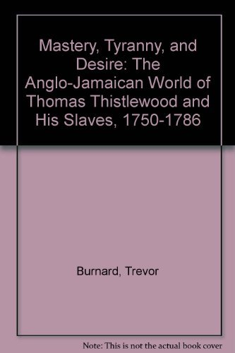 Mastery, Tyranny, and Desire: The Anglo-Jamaican World of Thomas Thistlewood and His Slaves, 1750-...