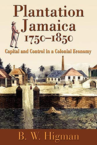Plantation Jamaica, 1750-1850: Capital and Control in a Colonial Economy (Paperback): B.W. Higman