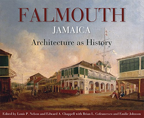 Falmouth, Jamaica: Architecture as History: Louis P. Nelson, Edward A. Chappell, Brian Cofrancesco,...