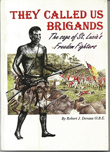 They called us brigands: The saga of St. Lucia's freedom fighters: Robert J Devaux