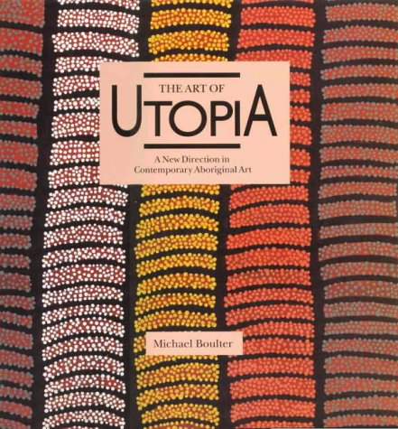 Art Of Utopia A New Direction In Contemporary Aboriginal Art: Boulter, Michael