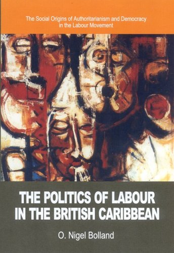 The Politics of Labour in the British Caribbean: The Social Origins of Authoritarianism and ...