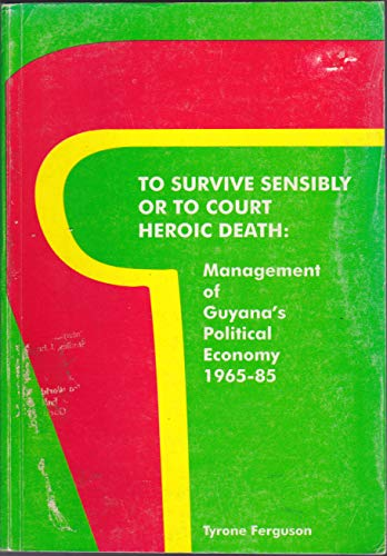 9789768160669: To survive sensibly or to court heroic death: Management of Guyana's political economy, 1965-85