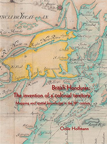 British Honduras: The invention of a colonial territory Mapping and spatial knowledge in the 19th ...