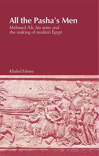All the Pasha's Men: Mehmed Ali, His Army and the Making of Modern Egypt: Fahmy, Khaled