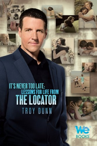 It's Never Too Late: Lessons for Life from The Locator: Troy Dunn