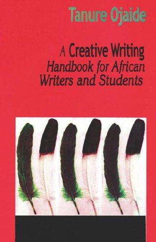 A Creative Writing Handbook for African Writers and Students: Ojaide, Tanure