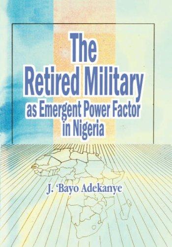 The retired military as emergent power factor in Nigeria.: Adekanye, J. 'Bayo.
