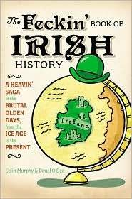 The Feckin' Book of Irish History: A Heavin' Saga of the Brutal Olden Days, from the Ice ...