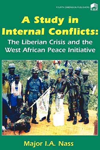 A Study in Internal Conflicts: The Liberian Crisis & the West African Peace Initiative (9781564555) by I. A. Nass