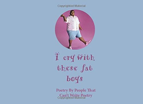 9789785359756: I Cry With These Fat Boys: Poetry by People That Can't Write Poetry