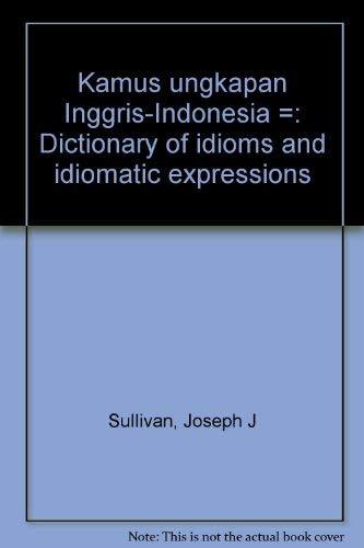 Kamus ungkapan Inggris-Indonesia =: Dictionary of idioms: Sullivan, Joseph J