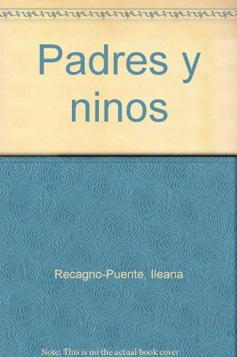 Padres y ninos (Spanish Edition): Ileana Recagno-Puente