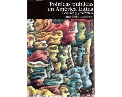 Politicas publicas en America Latina. Teoria y practica.: Janet Kelly Coordinadora