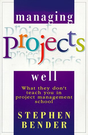 Managing Projects Well: What They Don't Teach: Bender, Stephen