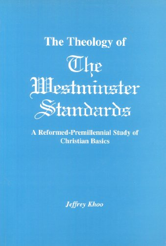 The Theology of The Westminster Standards: A Reformed-Premillennial Study of Christian Basics: ...