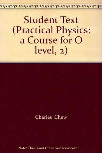 Student Text (Practical Physics: a Course for: Charles Chew, Leong