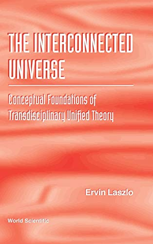 9789810222024: The Interconnected Universe: Conceptual Foundations of Transdisciplinary Unified Theory